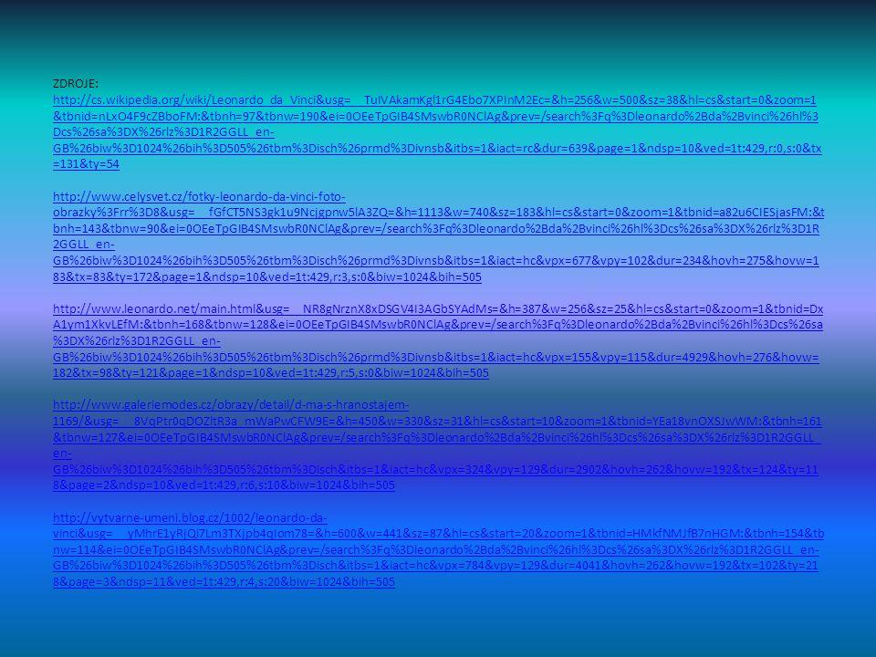 ZDROJE: http://cs.wikipedia.org/wiki/Leonardo_da_Vinci&usg=__TuIVAkamKgl1rG4Ebo7XPInM2Ec=&h=256&w=500&sz=38&hl=cs&start=0&zoom=1 &tbnid=nLxO4F9cZBboFM:&tbnh=97&tbnw=190&ei=0OEeTpGIB4SMswbR0NClAg&prev=/search%3Fq%3Dleonardo%2Bda%2Bvinci%26hl%3 Dcs%26sa%3DX%26rlz%3D1R2GGLL_en- GB%26biw%3D1024%26bih%3D505%26tbm%3Disch%26prmd%3Divnsb&itbs=1&iact=rc&dur=639&page=1&ndsp=10&ved=1t:429,r:0,s:0&tx =131&ty=54 http://www.celysvet.cz/fotky-leonardo-da-vinci-foto- obrazky%3Frr%3D8&usg=__fGfCT5NS3gk1u9Ncjgpnw5lA3ZQ=&h=1113&w=740&sz=183&hl=cs&start=0&zoom=1&tbnid=a82u6CIESjasFM:&t bnh=143&tbnw=90&ei=0OEeTpGIB4SMswbR0NClAg&prev=/search%3Fq%3Dleonardo%2Bda%2Bvinci%26hl%3Dcs%26sa%3DX%26rlz%3D1R 2GGLL_en- GB%26biw%3D1024%26bih%3D505%26tbm%3Disch%26prmd%3Divnsb&itbs=1&iact=hc&vpx=677&vpy=102&dur=234&hovh=275&hovw=1 83&tx=83&ty=172&page=1&ndsp=10&ved=1t:429,r:3,s:0&biw=1024&bih=505 http://www.leonardo.net/main.html&usg=__NR8gNrznX8xDSGV4I3AGbSYAdMs=&h=387&w=256&sz=25&hl=cs&start=0&zoom=1&tbnid=Dx A1ym1XkvLEfM:&tbnh=168&tbnw=128&ei=0OEeTpGIB4SMswbR0NClAg&prev=/search%3Fq%3Dleonardo%2Bda%2Bvinci%26hl%3Dcs%26sa %3DX%26rlz%3D1R2GGLL_en- GB%26biw%3D1024%26bih%3D505%26tbm%3Disch%26prmd%3Divnsb&itbs=1&iact=hc&vpx=155&vpy=115&dur=4929&hovh=276&hovw= 182&tx=98&ty=121&page=1&ndsp=10&ved=1t:429,r:5,s:0&biw=1024&bih=505 http://www.galeriemodes.cz/obrazy/detail/d-ma-s-hranostajem- 1169/&usg=__8VqPtr0qDOZltR3a_mWaPwCFW9E=&h=450&w=330&sz=31&hl=cs&start=10&zoom=1&tbnid=YEa18vnOXSJwWM:&tbnh=161 &tbnw=127&ei=0OEeTpGIB4SMswbR0NClAg&prev=/search%3Fq%3Dleonardo%2Bda%2Bvinci%26hl%3Dcs%26sa%3DX%26rlz%3D1R2GGLL_ en- GB%26biw%3D1024%26bih%3D505%26tbm%3Disch&itbs=1&iact=hc&vpx=324&vpy=129&dur=2902&hovh=262&hovw=192&tx=124&ty=11 8&page=2&ndsp=10&ved=1t:429,r:6,s:10&biw=1024&bih=505 http://vytvarne-umeni.blog.cz/1002/leonardo-da- vinci&usg=__yMhrE1yRjQi7Lm3TXjpb4qIom78=&h=600&w=441&sz=87&hl=cs&start=20&zoom=1&tbnid=HMkfNMJfB7nHGM:&tbnh=154&tb nw=114&ei=0OEeTpGIB4SMswbR0NClAg&prev=/search%3Fq%3Dleonardo%2Bda%2Bvinc