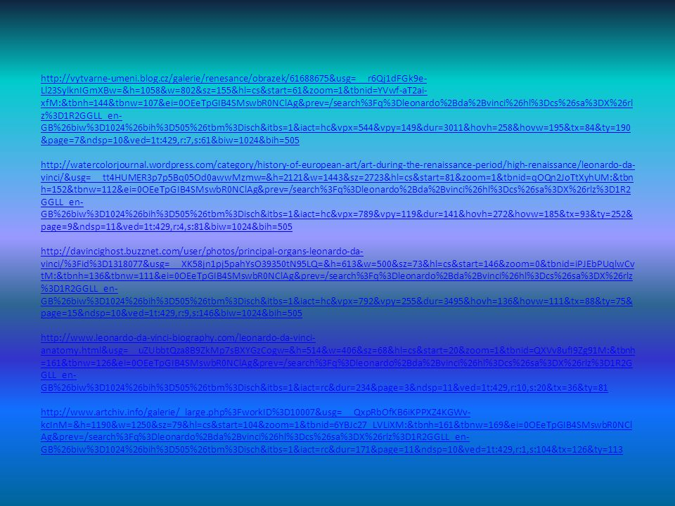 http://vytvarne-umeni.blog.cz/galerie/renesance/obrazek/61688675&usg=__r6Qj1dFGk9e- Ll23SylknIGmXBw=&h=1058&w=802&sz=155&hl=cs&start=61&zoom=1&tbnid=YVwf-aT2ai- xfM:&tbnh=144&tbnw=107&ei=0OEeTpGIB4SMswbR0NClAg&prev=/search%3Fq%3Dleonardo%2Bda%2Bvinci%26hl%3Dcs%26sa%3DX%26rl z%3D1R2GGLL_en- GB%26biw%3D1024%26bih%3D505%26tbm%3Disch&itbs=1&iact=hc&vpx=544&vpy=149&dur=3011&hovh=258&hovw=195&tx=84&ty=190 &page=7&ndsp=10&ved=1t:429,r:7,s:61&biw=1024&bih=505 http://watercolorjournal.wordpress.com/category/history-of-european-art/art-during-the-renaissance-period/high-renaissance/leonardo-da- vinci/&usg=__tt4HUMER3p7p5Bq05Od0awwMzmw=&h=2121&w=1443&sz=2723&hl=cs&start=81&zoom=1&tbnid=qOQn2JoTtXyhUM:&tbn h=152&tbnw=112&ei=0OEeTpGIB4SMswbR0NClAg&prev=/search%3Fq%3Dleonardo%2Bda%2Bvinci%26hl%3Dcs%26sa%3DX%26rlz%3D1R2 GGLL_en- GB%26biw%3D1024%26bih%3D505%26tbm%3Disch&itbs=1&iact=hc&vpx=789&vpy=119&dur=141&hovh=272&hovw=185&tx=93&ty=252& page=9&ndsp=11&ved=1t:429,r:4,s:81&biw=1024&bih=505 http://davincighost.buzznet.com/user/photos/principal-organs-leonardo-da- vinci/%3Fid%3D1318077&usg=__XK58jn1pj5pahYsO39350tN95LQ=&h=613&w=500&sz=73&hl=cs&start=146&zoom=0&tbnid=iPJEbPUqlwCv tM:&tbnh=136&tbnw=111&ei=0OEeTpGIB4SMswbR0NClAg&prev=/search%3Fq%3Dleonardo%2Bda%2Bvinci%26hl%3Dcs%26sa%3DX%26rlz %3D1R2GGLL_en- GB%26biw%3D1024%26bih%3D505%26tbm%3Disch&itbs=1&iact=hc&vpx=792&vpy=255&dur=3495&hovh=136&hovw=111&tx=88&ty=75& page=15&ndsp=10&ved=1t:429,r:9,s:146&biw=1024&bih=505 http://www.leonardo-da-vinci-biography.com/leonardo-da-vinci- anatomy.html&usg=__uZUbbtQza8B9ZkMp7sBXYGzCogw=&h=514&w=406&sz=68&hl=cs&start=20&zoom=1&tbnid=QXVv8ufI9Zg91M:&tbnh =161&tbnw=126&ei=0OEeTpGIB4SMswbR0NClAg&prev=/search%3Fq%3Dleonardo%2Bda%2Bvinci%26hl%3Dcs%26sa%3DX%26rlz%3D1R2G GLL_en- GB%26biw%3D1024%26bih%3D505%26tbm%3Disch&itbs=1&iact=rc&dur=234&page=3&ndsp=11&ved=1t:429,r:10,s:20&tx=36&ty=81 http://www.artchiv.info/galerie/_large.php%3FworkID%3D10007&usg=__QxpRbOfKB6iKPPXZ4KGWv- kcInM=&h=1190&w=1250&sz=7