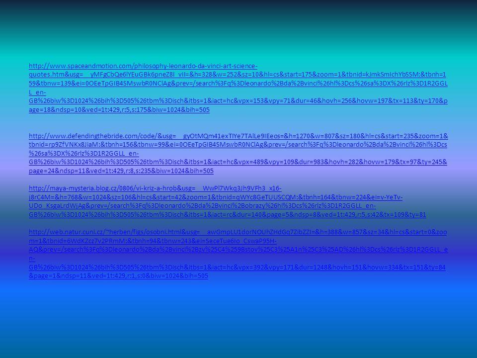 http://www.spaceandmotion.com/philosophy-leonardo-da-vinci-art-science- quotes.htm&usg=__yMFgCbQe6lYEuGBk6pneZ8I_vII=&h=328&w=252&sz=10&hl=cs&start=175&zoom=1&tbnid=kJmkSmIchYbSSM:&tbnh=1 59&tbnw=139&ei=0OEeTpGIB4SMswbR0NClAg&prev=/search%3Fq%3Dleonardo%2Bda%2Bvinci%26hl%3Dcs%26sa%3DX%26rlz%3D1R2GGL L_en- GB%26biw%3D1024%26bih%3D505%26tbm%3Disch&itbs=1&iact=hc&vpx=153&vpy=71&dur=46&hovh=256&hovw=197&tx=113&ty=170&p age=18&ndsp=10&ved=1t:429,r:5,s:175&biw=1024&bih=505 http://www.spaceandmotion.com/philosophy-leonardo-da-vinci-art-science- quotes.htm&usg=__yMFgCbQe6lYEuGBk6pneZ8I_vII=&h=328&w=252&sz=10&hl=cs&start=175&zoom=1&tbnid=kJmkSmIchYbSSM:&tbnh=1 59&tbnw=139&ei=0OEeTpGIB4SMswbR0NClAg&prev=/search%3Fq%3Dleonardo%2Bda%2Bvinci%26hl%3Dcs%26sa%3DX%26rlz%3D1R2GGL L_en- GB%26biw%3D1024%26bih%3D505%26tbm%3Disch&itbs=1&iact=hc&vpx=153&vpy=71&dur=46&hovh=256&hovw=197&tx=113&ty=170&p age=18&ndsp=10&ved=1t:429,r:5,s:175&biw=1024&bih=505 http://www.defendingthebride.com/code/&usg=__gyOtMQm41exTIYe7TAlLe9IEeos=&h=1270&w=807&sz=180&hl=cs&start=235&zoom=1& tbnid=rp9ZfVNKx8JiaM:&tbnh=156&tbnw=99&ei=0OEeTpGIB4SMswbR0NClAg&prev=/search%3Fq%3Dleonardo%2Bda%2Bvinci%26hl%3Dcs %26sa%3DX%26rlz%3D1R2GGLL_en- GB%26biw%3D1024%26bih%3D505%26tbm%3Disch&itbs=1&iact=hc&vpx=489&vpy=109&dur=983&hovh=282&hovw=179&tx=97&ty=245& page=24&ndsp=11&ved=1t:429,r:8,s:235&biw=1024&bih=505 http://maya-mysteria.blog.cz/0806/vi-kriz-a-hrob&usg=__WwPl7Wkq3Jh9VFh3_x16- j8rC4M=&h=768&w=1024&sz=106&hl=cs&start=42&zoom=1&tbnid=qWYc8GeTUUSCQM:&tbnh=164&tbnw=224&ei=v-YeTv- UDo_KsgaLrdWjAg&prev=/search%3Fq%3Dleonardo%2Bda%2Bvinci%2Bobrazy%26hl%3Dcs%26rlz%3D1R2GGLL_en- GB%26biw%3D1024%26bih%3D505%26tbm%3Disch&itbs=1&iact=rc&dur=140&page=5&ndsp=8&ved=1t:429,r:5,s:42&tx=109&ty=81 http://web.natur.cuni.cz/~herben/figs/osobni.html&usg=__awGmpLU1dorNOUhZHdGq7ZibZZI=&h=388&w=857&sz=34&hl=cs&start=0&zoo m=1&tbnid=6WdKZcz7v2PRmM:&tbnh=94&tbnw=243&ei=SeceTue6Io_CswaP95H- AQ&prev=/search%3Fq%3Dleonardo%2Bda%2Bvinci%2Bzv%25C4