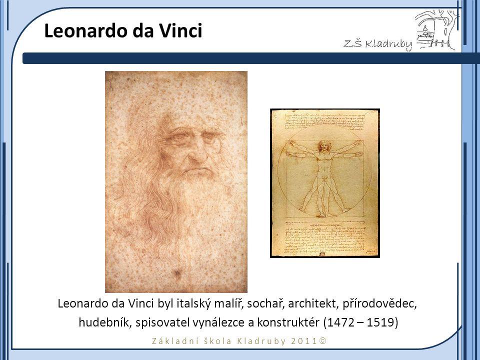 Základní škola Kladruby 2011  Leonardo da Vinci Leonardo da Vinci byl italský malíř, sochař, architekt, přírodovědec, hudebník, spisovatel vynálezce a konstruktér (1472 – 1519)