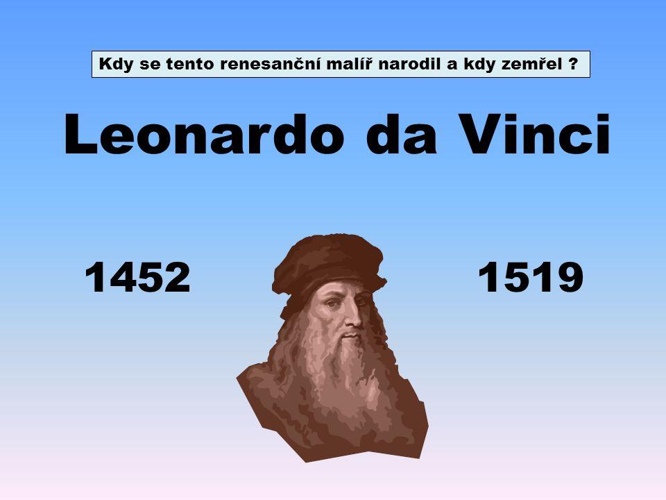 Leonardo da Vinci 14521519 Kdy se tento renesanční malíř narodil a kdy zemřel