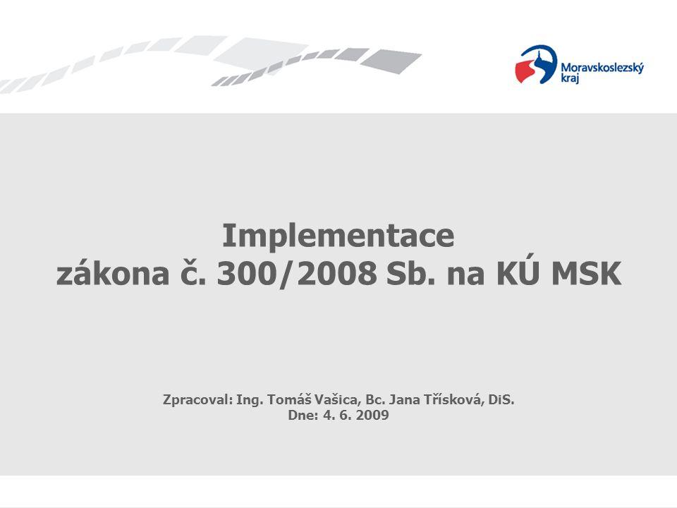 Implementace z.č. 300/2008 Implementace zákona č. 300/2008 Sb. na KÚ MSK Zpracoval: Ing. Tomáš Vašica, Bc. Jana Třísková, DiS. Dne: 4. 6. 2009