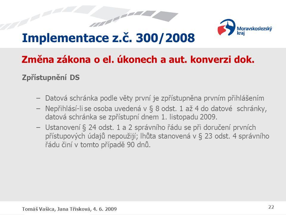 Implementace z.č. 300/2008 Tomáš Vašica, Jana Třísková, 4. 6. 2009 22 Změna zákona o el. úkonech a aut. konverzi dok. Zpřístupnění DS –Datová schránka