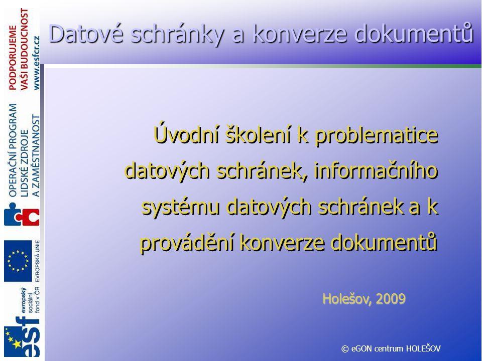 Úvodní školení k problematice datových schránek, informačního systému datových schránek a k provádění konverze dokumentů Holešov, 2009 © eGON centrum