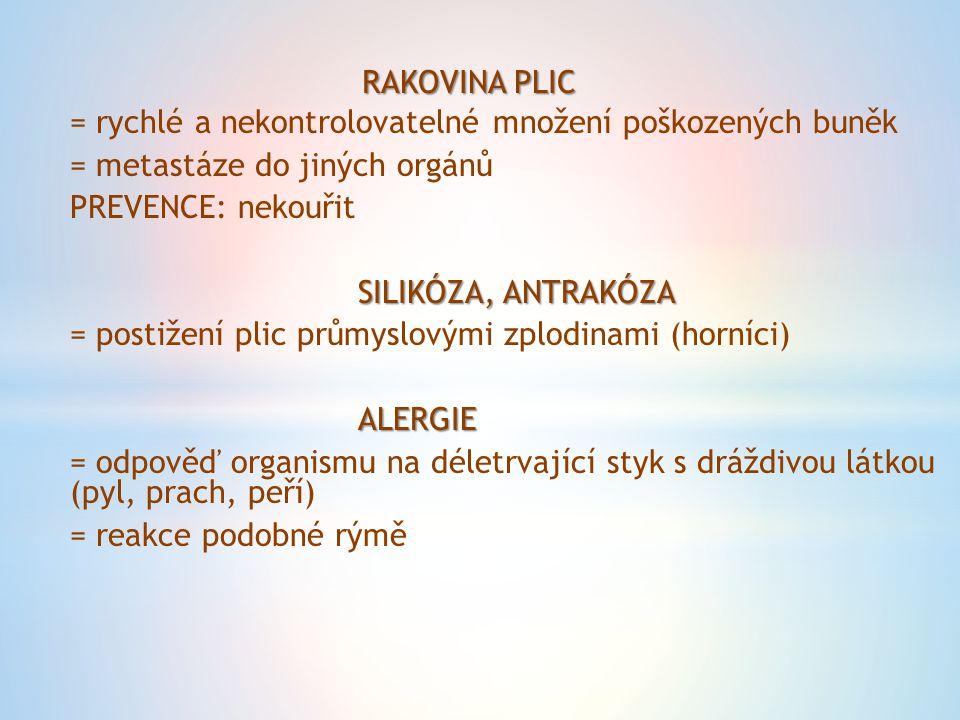 RAKOVINA PLIC = rychlé a nekontrolovatelné množení poškozených buněk = metastáze do jiných orgánů PREVENCE: nekouřit SILIKÓZA, ANTRAKÓZA = postižení plic průmyslovými zplodinami (horníci)ALERGIE = odpověď organismu na déletrvající styk s dráždivou látkou (pyl, prach, peří) = reakce podobné rýmě