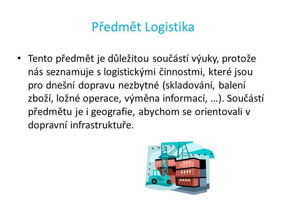 Předmět Logistika Tento předmět je důležitou součástí výuky, protože nás seznamuje s logistickými činnostmi, které jsou pro dnešní dopravu nezbytné (skladování, balení zboží, ložné operace, výměna informací, …).