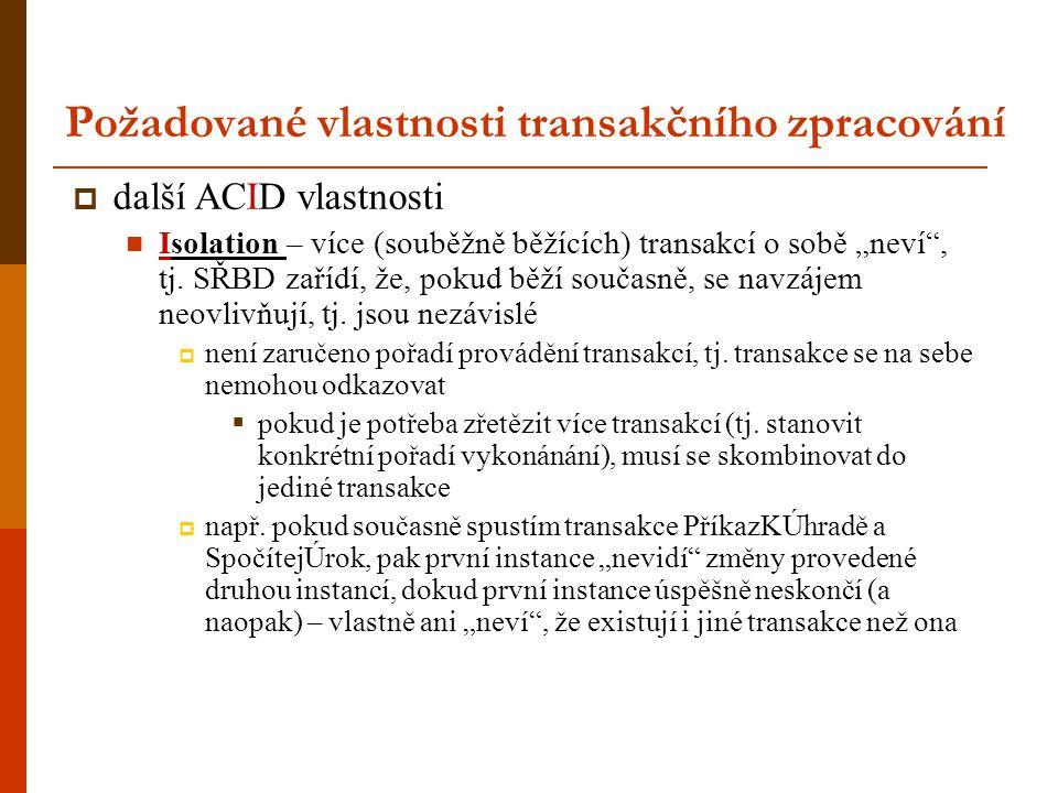 """Požadované vlastnosti transakčního zpracování  další ACID vlastnosti Isolation – více (souběžně běžících) transakcí o sobě """"neví"""", tj. SŘBD zařídí, ž"""