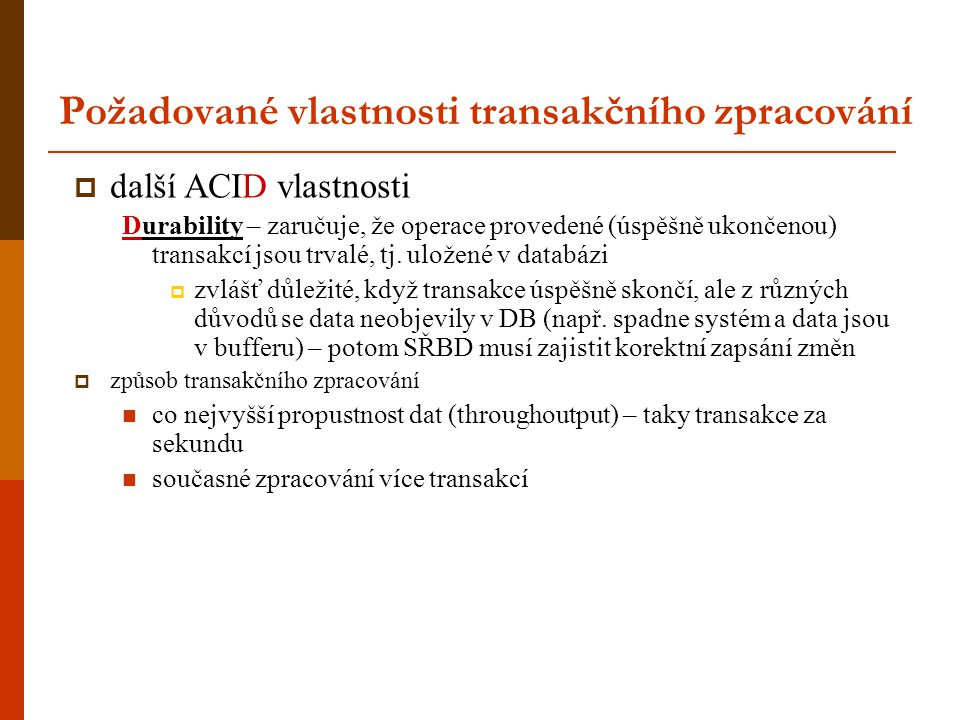Požadované vlastnosti transakčního zpracování  další ACID vlastnosti Durability – zaručuje, že operace provedené (úspěšně ukončenou) transakcí jsou t