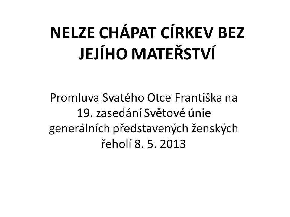 NELZE CHÁPAT CÍRKEV BEZ JEJÍHO MATEŘSTVÍ Promluva Svatého Otce Františka na 19. zasedání Světové únie generálních představených ženských řeholí 8. 5.