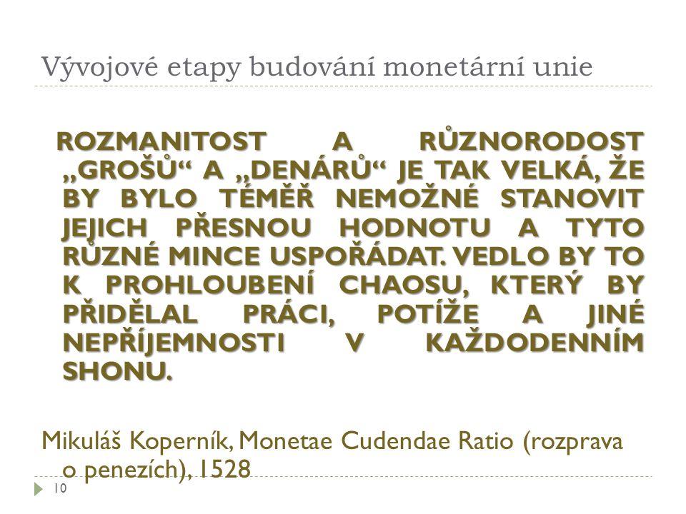 """Vývojové etapy budování monetární unie 10 ROZMANITOST A RŮZNORODOST """"GROŠŮ A """"DENÁRŮ JE TAK VELKÁ, ŽE BY BYLO TÉMĚŘ NEMOŽNÉ STANOVIT JEJICH PŘESNOU HODNOTU A TYTO RŮZNÉ MINCE USPOŘÁDAT."""