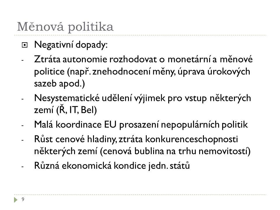 Měnová politika 9  Negativní dopady: - Ztráta autonomie rozhodovat o monetární a měnové politice (např.