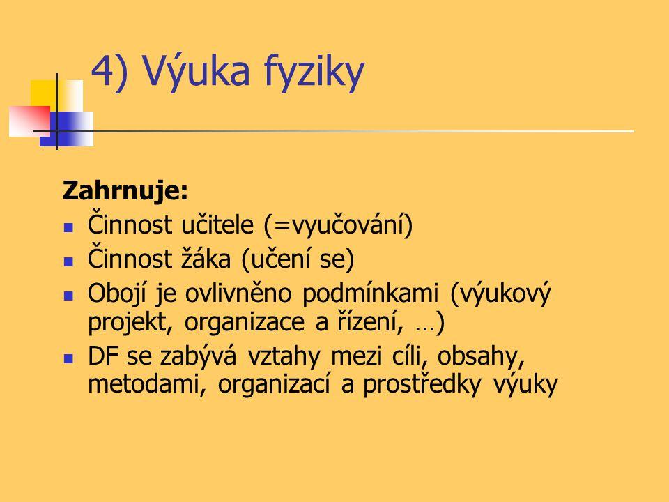4) Výuka fyziky Zahrnuje: Činnost učitele (=vyučování) Činnost žáka (učení se) Obojí je ovlivněno podmínkami (výukový projekt, organizace a řízení, …)