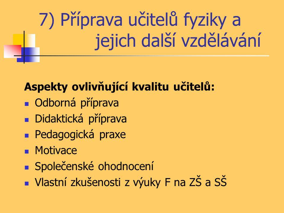 7) Příprava učitelů fyziky a jejich další vzdělávání Aspekty ovlivňující kvalitu učitelů: Odborná příprava Didaktická příprava Pedagogická praxe Motiv
