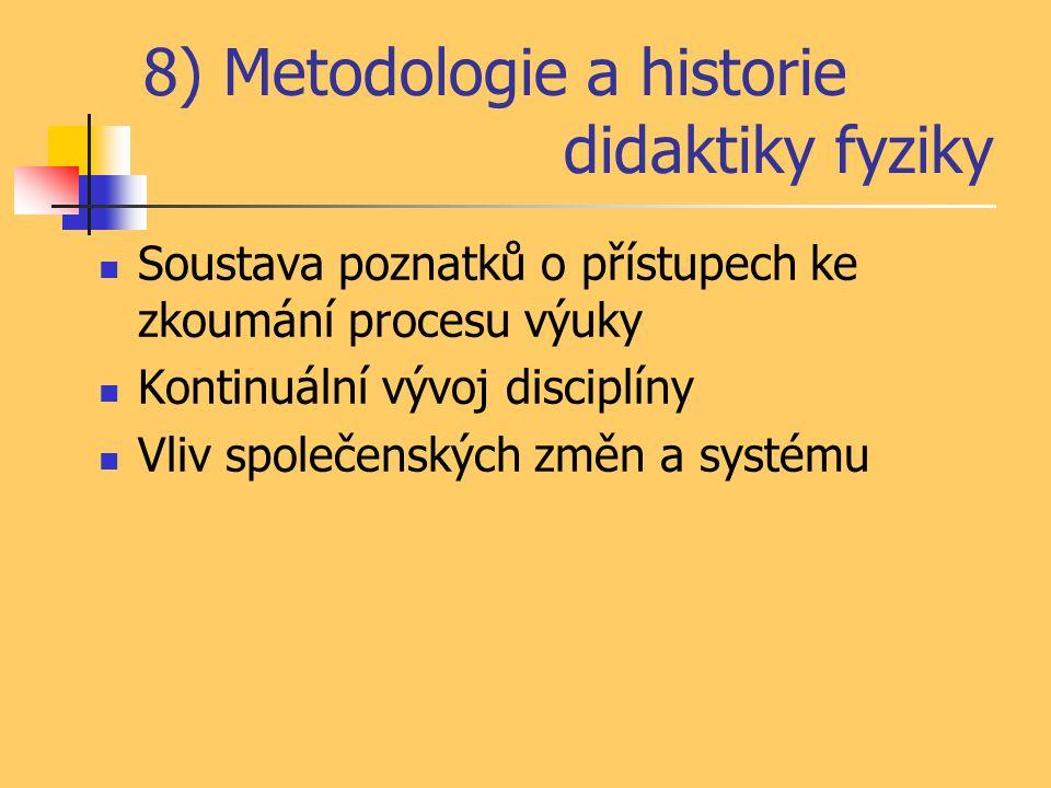 8) Metodologie a historie didaktiky fyziky Soustava poznatků o přístupech ke zkoumání procesu výuky Kontinuální vývoj disciplíny Vliv společenských zm
