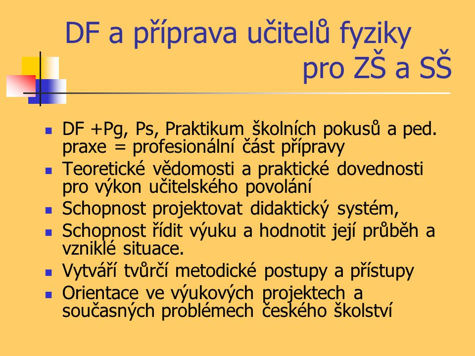 DF a příprava učitelů fyziky pro ZŠ a SŠ DF +Pg, Ps, Praktikum školních pokusů a ped. praxe = profesionální část přípravy Teoretické vědomosti a prakt