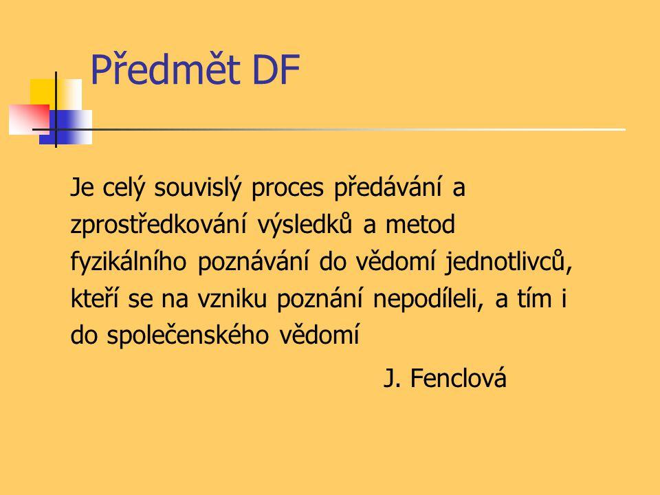 Předmět DF Je celý souvislý proces předávání a zprostředkování výsledků a metod fyzikálního poznávání do vědomí jednotlivců, kteří se na vzniku poznán