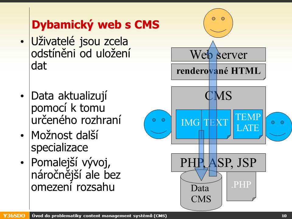 Y36SDO Úvod do problematiky content management systémů (CMS) 9 Dynamický web typicky LAMP (Linux, Apache, MySQL, PHP) nebo jiná kombinace Vhodný do malého počtu správců obsahu Vzniká specializace rolí Web server renderované HTML PHP, ASP, JSP,...PHPHTML Data, texty