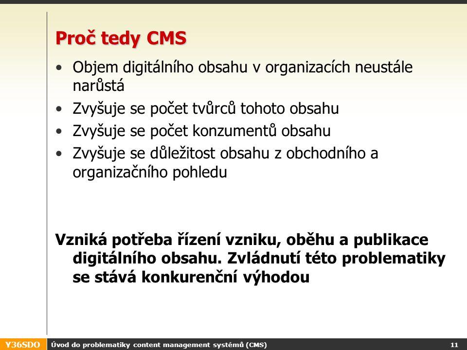 Y36SDO Úvod do problematiky content management systémů (CMS) 10 Dybamický web s CMS Uživatelé jsou zcela odstíněni od uložení dat Data aktualizují pomocí k tomu určeného rozhraní Možnost další specializace Pomalejší vývoj, náročnější ale bez omezení rozsahu Web server renderované HTML PHP, ASP, JSP Data CMS.PHP IMGTEXT TEMP LATE