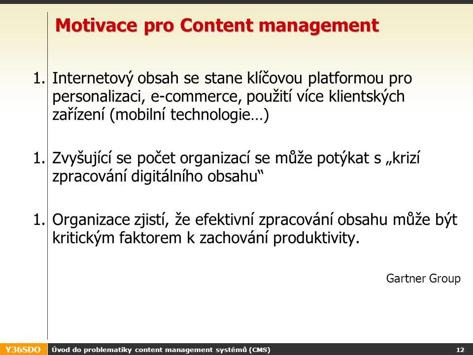 Y36SDO Úvod do problematiky content management systémů (CMS) 11 Proč tedy CMS Objem digitálního obsahu v organizacích neustále narůstá Zvyšuje se počet tvůrců tohoto obsahu Zvyšuje se počet konzumentů obsahu Zvyšuje se důležitost obsahu z obchodního a organizačního pohledu Vzniká potřeba řízení vzniku, oběhu a publikace digitálního obsahu.