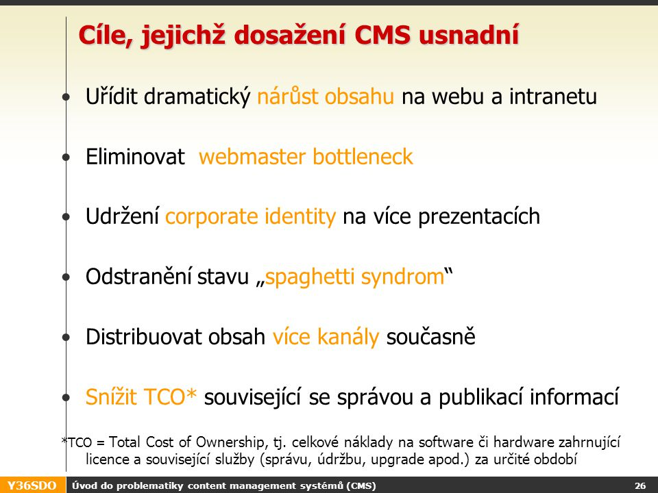Y36SDO Úvod do problematiky content management systémů (CMS) 25 CMS - funkce Musí být vysoce integrován s ostatními firemními systémy Podporuje práci s obsahem přes celý jeho životní cyklus: Capture > Collaborate > Manage > Leverage> Deliver Authoring External tools integration External sources 3 rd party content Input adaptation Workflow Preview Whole site versioning Workflow Categorization Versioning Searching Reference management Templating Application integration Adding app.