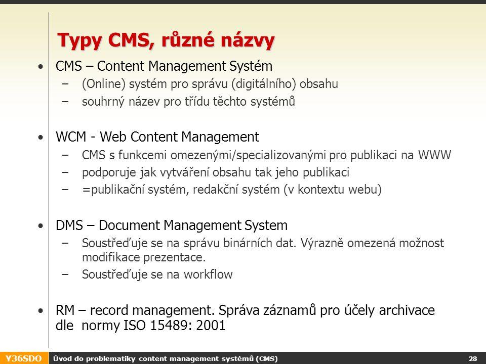 Y36SDO Úvod do problematiky content management systémů (CMS) 27 Problémy mimo doménu CMS K čemu se CMS nehodí: Správa transakcí (doména webových aplikací) Komunitní servery (chaty, atd.) – zpravidla jsou jen dopňkovými aplikacemi ERP systémy … => tedy všude tam, kde text nepřevažuje