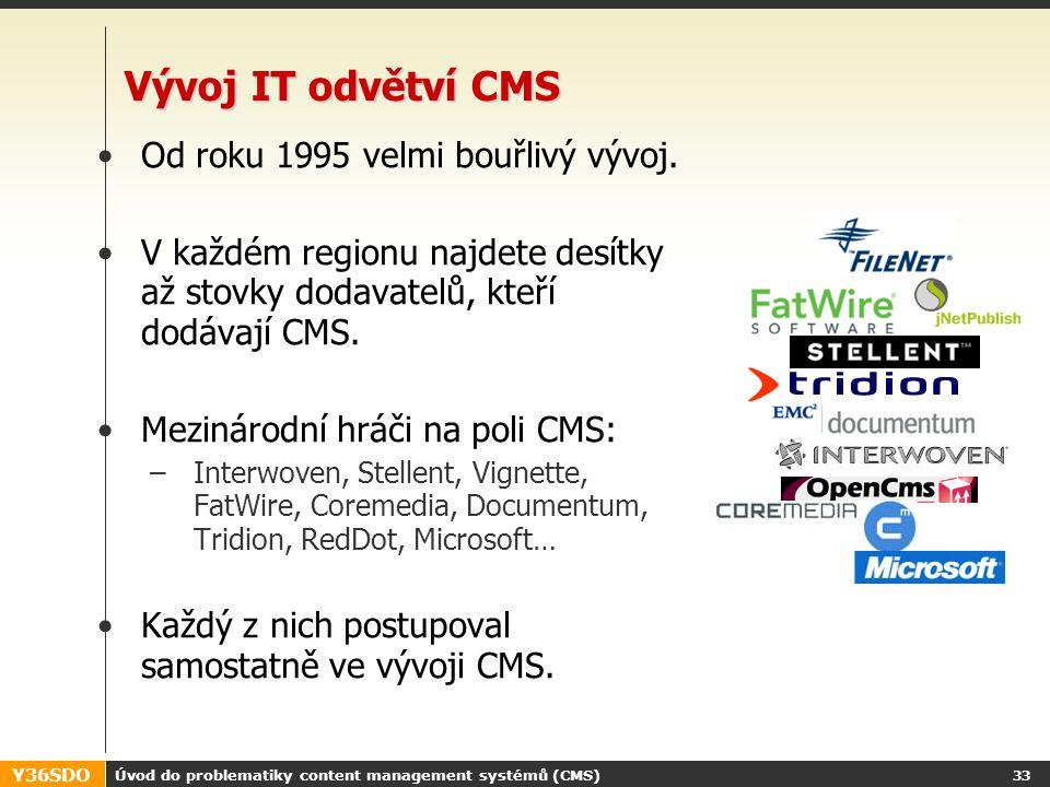 Y36SDO Úvod do problematiky content management systémů (CMS) 32 Informační zdroje http://www.cmswatch.comhttp://www.cmswatch.com –pravděpodobně největší autorita v oblasti podnikových CMS –definuje uznávanou standardní množinu vlastností –testuje celosvětově významné CMS a prodává analýzy jejich vlastností http://cmsmatrix.org/ –nezávislá iniciativa umožňující srovnání dostupných CMS –včetně opensource a lokálních Další – wikipedia, google,...