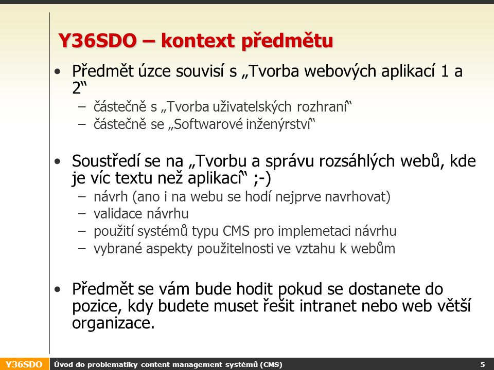 Y36SDO Úvod do problematiky content management systémů (CMS) 4 Y36SDO - hodnocení Klasifikovaný zápočet Hodnocení semestrální práce –celkem 0-50 bodů v pěti milnících –simuluje postup vytváření webu/intranetu pomocí CMS Mikrotesty z obsahu přednášek (5x) –Celkem 0-4 body při odevzdávání milníků Zápočtový test z obsahu přednášek i cvičení –0-30 bodů Výsledná známka: –A...