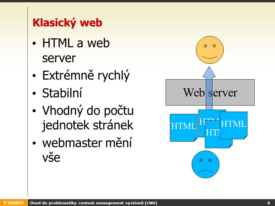 Y36SDO Úvod do problematiky content management systémů (CMS) 18 Nárůst obsahu a jeho důsledky Out of Date Content Non- Approved Content Duplicated Content Broken Hyperlinks Inconsistent Lay-Out Inconsistent Structure