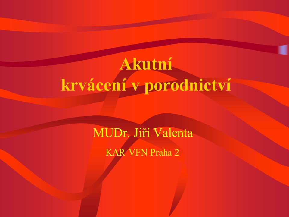Akutní krvácení v porodnictví MUDr. Jiří Valenta KAR VFN Praha 2