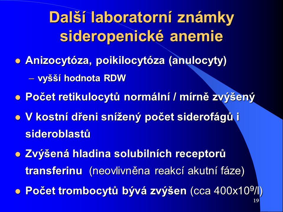 19 Další laboratorní známky sideropenické anemie l Anizocytóza, poikilocytóza (anulocyty) –vyšší hodnota RDW l Počet retikulocytů normální / mírně zvýšený l V kostní dřeni snížený počet siderofágů i sideroblastů l Zvýšená hladina solubilních receptorů transferinu (neovlivněna reakcí akutní fáze) l Počet trombocytů bývá zvýšen (cca 400x10 9 /l)