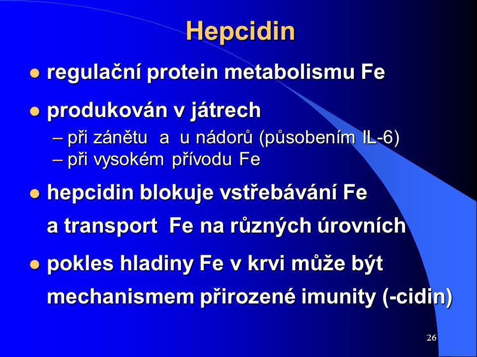 26 Hepcidin l regulační protein metabolismu Fe l produkován v játrech –při zánětu a u nádorů (působením IL-6) –při vysokém přívodu Fe l hepcidin blokuje vstřebávání Fe a transport Fe na různých úrovních l pokles hladiny Fe v krvi může být mechanismem přirozené imunity (-cidin)