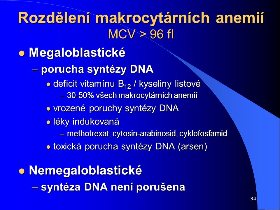 34 Rozdělení makrocytárních anemií MCV > 96 fl l Megaloblastické –porucha syntézy DNA l deficit vitamínu B 12 / kyseliny listové –30-50% všech makrocytárních anemií l vrozené poruchy syntézy DNA l léky indukovaná –methotrexat, cytosin-arabinosid, cyklofosfamid l toxická porucha syntézy DNA (arsen) l Nemegaloblastické –syntéza DNA není porušena