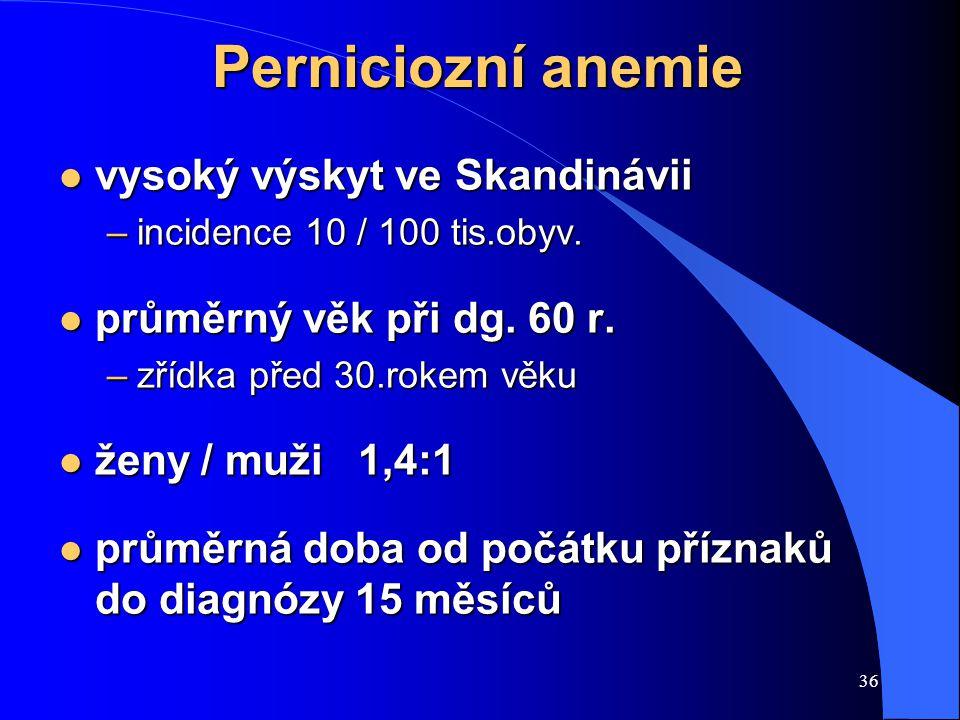 36 Perniciozní anemie l vysoký výskyt ve Skandinávii –incidence 10 / 100 tis.obyv. l průměrný věk při dg. 60 r. –zřídka před 30.rokem věku l ženy / mu