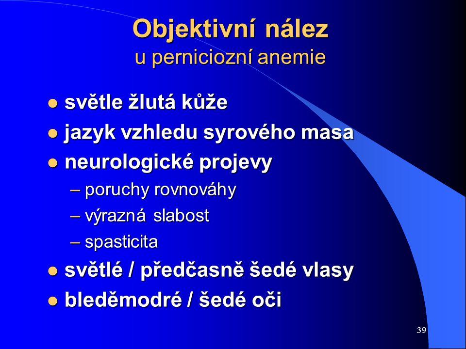 39 Objektivní nález u perniciozní anemie l světle žlutá kůže l jazyk vzhledu syrového masa l neurologické projevy –poruchy rovnováhy –výrazná slabost –spasticita l světlé / předčasně šedé vlasy l bleděmodré / šedé oči