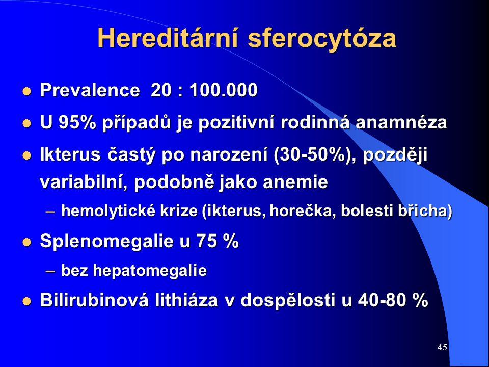 45 Hereditární sferocytóza l Prevalence 20 : 100.000 l U 95% případů je pozitivní rodinná anamnéza l Ikterus častý po narození (30-50%), později varia