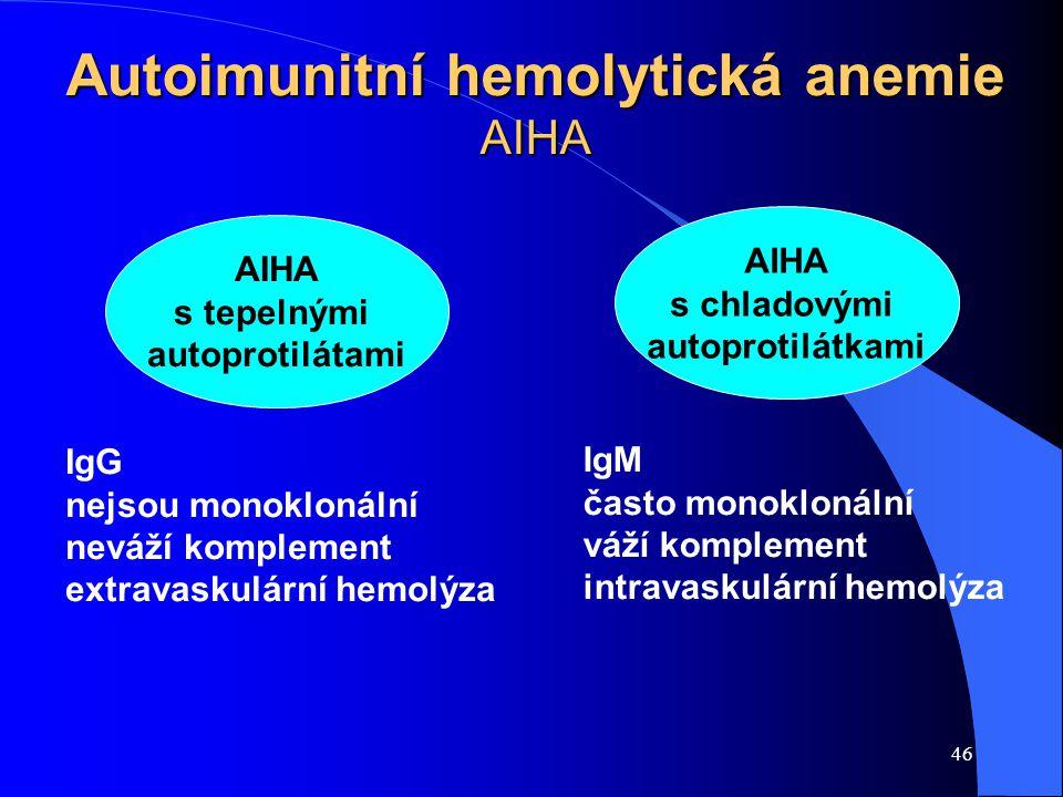 46 Autoimunitní hemolytická anemie AIHA AIHA s tepelnými autoprotilátami AIHA s chladovými autoprotilátkami IgG nejsou monoklonální neváží komplement