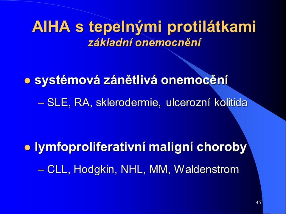 47 AIHA s tepelnými protilátkami základní onemocnění l systémová zánětlivá onemocění –SLE, RA, sklerodermie, ulcerozní kolitida l lymfoproliferativní maligní choroby –CLL, Hodgkin, NHL, MM, Waldenstrom