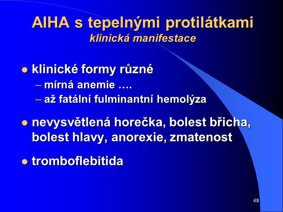 48 AIHA s tepelnými protilátkami klinická manifestace l klinické formy různé –mírná anemie …. –až fatální fulminantní hemolýza l nevysvětlená horečka,