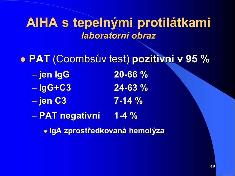 49 AIHA s tepelnými protilátkami laboratorní obraz l PAT (Coombsův test) pozitivní v 95 % –jen IgG 20-66 % –IgG+C3 24-63 % –jen C37-14 % –PAT negativní 1-4 % l IgA zprostředkovaná hemolýza