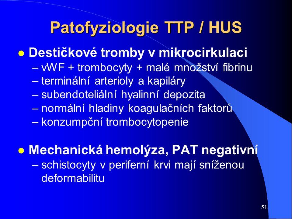 51 Patofyziologie TTP / HUS l Destičkové tromby v mikrocirkulaci –vWF + trombocyty + malé množství fibrinu –terminální arterioly a kapiláry –subendoteliální hyalinní depozita –normální hladiny koagulačních faktorů –konzumpční trombocytopenie l Mechanická hemolýza, PAT negativní –schistocyty v periferní krvi mají sníženou deformabilitu