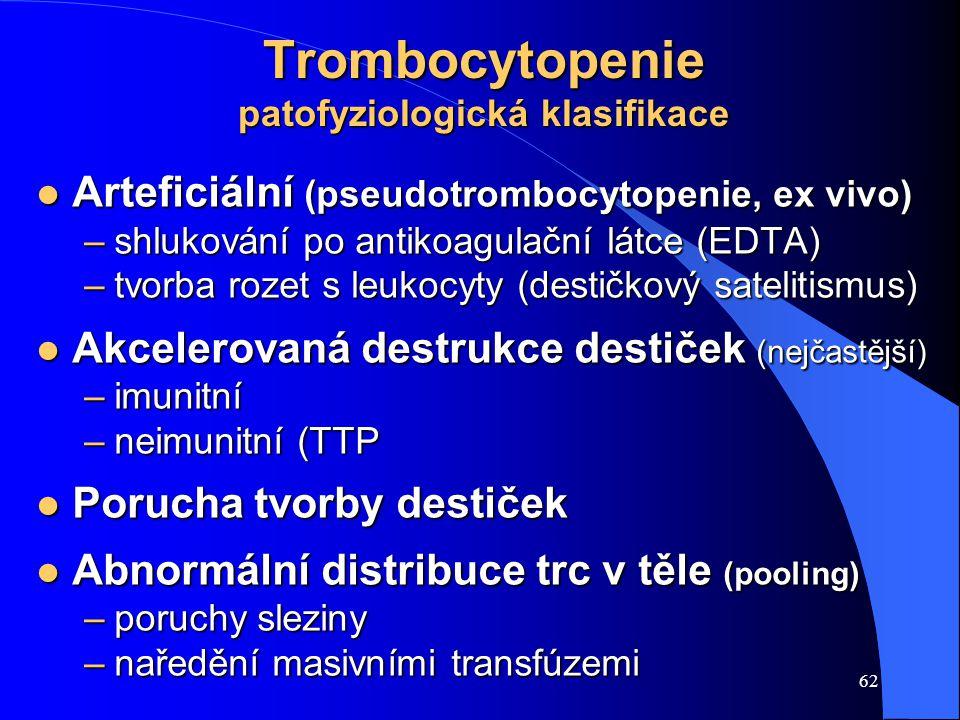 62 Trombocytopenie patofyziologická klasifikace l Arteficiální (pseudotrombocytopenie, ex vivo) –shlukování po antikoagulační látce (EDTA) –tvorba rozet s leukocyty (destičkový satelitismus) l Akcelerovaná destrukce destiček (nejčastější) –imunitní –neimunitní (TTP l Porucha tvorby destiček l Abnormální distribuce trc v těle (pooling) –poruchy sleziny –naředění masivními transfúzemi