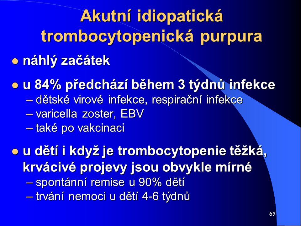 65 Akutní idiopatická trombocytopenická purpura l náhlý začátek l u 84% předchází během 3 týdnů infekce –dětské virové infekce, respirační infekce –varicella zoster, EBV –také po vakcinaci l u dětí i když je trombocytopenie těžká, krvácivé projevy jsou obvykle mírné –spontánní remise u 90% dětí –trvání nemoci u dětí 4-6 týdnů
