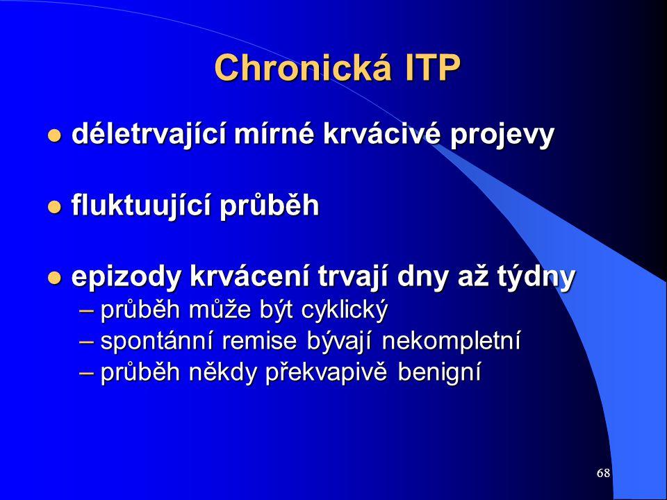 68 Chronická ITP l déletrvající mírné krvácivé projevy l fluktuující průběh l epizody krvácení trvají dny až týdny –průběh může být cyklický –spontánn