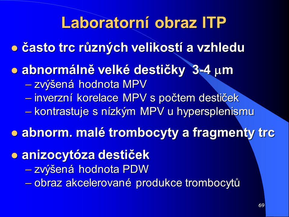 69 Laboratorní obraz ITP l často trc různých velikostí a vzhledu abnormálně velké destičky 3-4  m abnormálně velké destičky 3-4  m –zvýšená hodnota MPV –inverzní korelace MPV s počtem destiček –kontrastuje s nízkým MPV u hypersplenismu l abnorm.