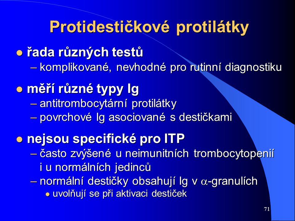71 Protidestičkové protilátky l řada různých testů –komplikované, nevhodné pro rutinní diagnostiku l měří různé typy Ig –antitrombocytární protilátky –povrchové Ig asociované s destičkami l nejsou specifické pro ITP –často zvýšené u neimunitních trombocytopenií i u normálních jedinců –normální destičky obsahují Ig v  -granulích l uvolňují se při aktivaci destiček