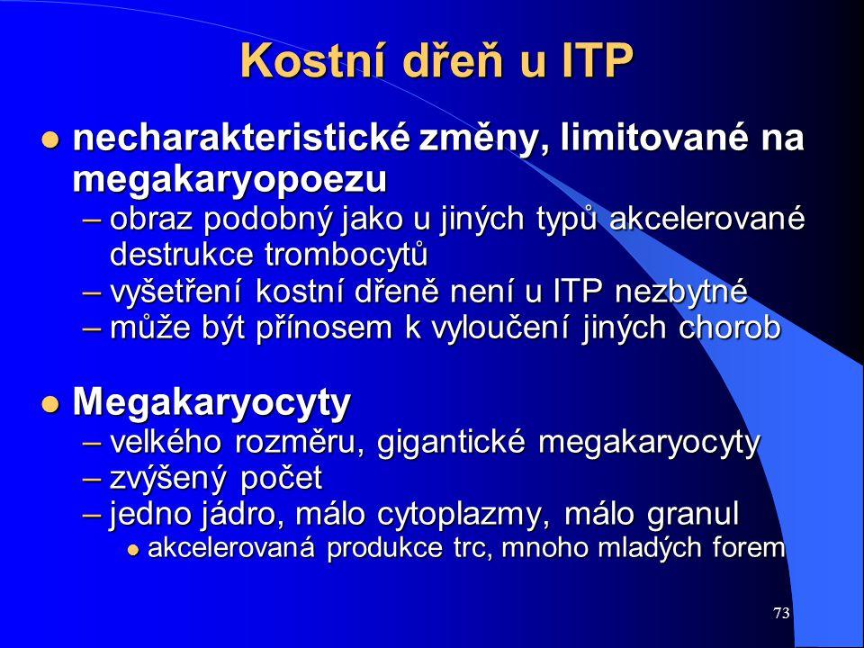 73 Kostní dřeň u ITP l necharakteristické změny, limitované na megakaryopoezu –obraz podobný jako u jiných typů akcelerované destrukce trombocytů –vyšetření kostní dřeně není u ITP nezbytné –může být přínosem k vyloučení jiných chorob l Megakaryocyty –velkého rozměru, gigantické megakaryocyty –zvýšený počet –jedno jádro, málo cytoplazmy, málo granul l akcelerovaná produkce trc, mnoho mladých forem