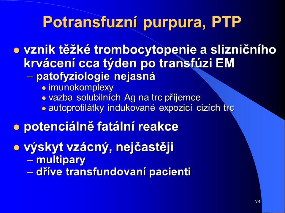 74 Potransfuzní purpura, PTP l vznik těžké trombocytopenie a slizničního krvácení cca týden po transfúzi EM –patofyziologie nejasná l imunokomplexy l vazba solubilních Ag na trc příjemce l autoprotilátky indukované expozicí cizích trc l potenciálně fatální reakce l výskyt vzácný, nejčastěji –multipary –dříve transfundovaní pacienti