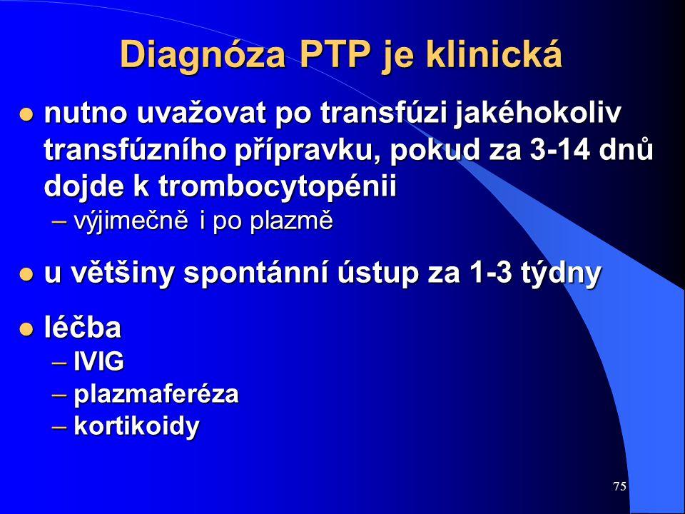 75 Diagnóza PTP je klinická l nutno uvažovat po transfúzi jakéhokoliv transfúzního přípravku, pokud za 3-14 dnů dojde k trombocytopénii –výjimečně i po plazmě l u většiny spontánní ústup za 1-3 týdny l léčba –IVIG –plazmaferéza –kortikoidy