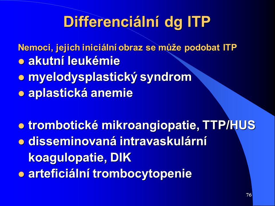 76 Differenciální dg ITP Nemoci, jejich iniciální obraz se může podobat ITP l akutní leukémie l myelodysplastický syndrom l aplastická anemie l trombotické mikroangiopatie, TTP/HUS l disseminovaná intravaskulární koagulopatie, DIK l arteficiální trombocytopenie