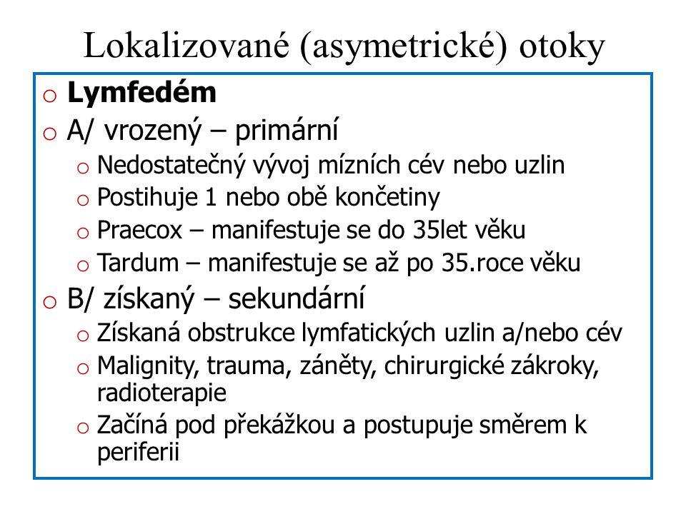 Lokalizované (asymetrické) otoky o Lymfedém o A/ vrozený – primární o Nedostatečný vývoj mízních cév nebo uzlin o Postihuje 1 nebo obě končetiny o Praecox – manifestuje se do 35let věku o Tardum – manifestuje se až po 35.roce věku o B/ získaný – sekundární o Získaná obstrukce lymfatických uzlin a/nebo cév o Malignity, trauma, záněty, chirurgické zákroky, radioterapie o Začíná pod překážkou a postupuje směrem k periferii